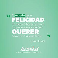 El secreto de la felicidad no está en hacer siempre lo que se quiere sino en querer siempre lo que se hace. León Tolstói