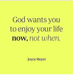 God wants us to enjoy your life now, not when...