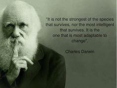 """It is not the strongest of the species that survives nor the most intelligent that survives. It is the one that is most adaptable to change."" --Charles Darwin"