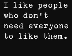 I like people who don't need everyone to like them.