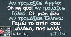 Αν τρομάξεις Άγγλο: Oh my god! Aν τρομάξεις Γάλλο: Oh mon dieu! Aν τρομάξεις Έλληνα: Γαμώ το σπίτι σου μαλάκα, πας καλά;
