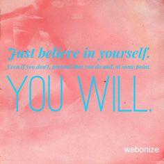 Just believe in yourself.