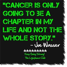 """Cancer is only going to be a chapter in my life and not the whole story."" ~Joe Wasser, Lymphoma Warrior I hope I can say and belief this because it doesn't feel that way now. Fighting Cancer Quotes, Cancer Survivor Quotes, Breast Cancer Quotes, Breast Cancer Survivor, Beating Cancer Quotes, Stupid Cancer, Beat Cancer, Colon Cancer, Childhood Cancer Awareness"