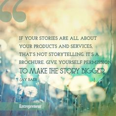 """""""If your stories are all about your products and services, that's not storytelling. It's a brochure. Give yourself permission to make the story bigger."""" - Jay Baer   http://www.harvekeronline.com/lifemakeoversystem/"""