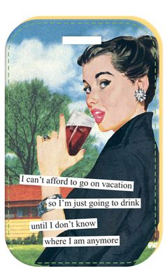 I can't afford to go on vacation so I'm just going to drink until I don't know where I am anymore #sassy #retrohumor