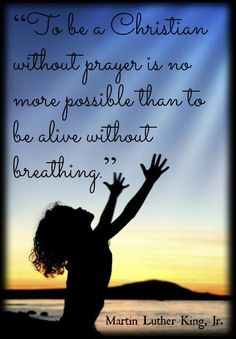 To be a Christian without prayer is no more possible than to be alive without breathing. ML King, Jr. quote regarding Christianity #FAITH #PRAYER