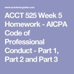 ACCT 525 Week 5 Homework - AICPA Code of Professional Conduct - Part 1, Part 2 and Part 3