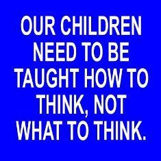 Teaching our children how to think is much harder than teaching them what to think - but so much more effective