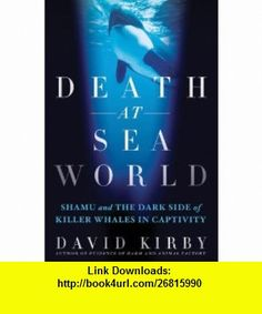 Death at SeaWorld Shamu and the Dark Side of Killer Whales in Captivity (9781250002020) David Kirby , ISBN-10: 1250002028  , ISBN-13: 978-1250002020 ,  , tutorials , pdf , ebook , torrent , downloads , rapidshare , filesonic , hotfile , megaupload , fileserve