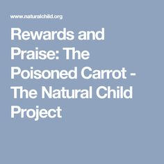 Rewards and Praise: The Poisoned Carrot - The Natural Child Project