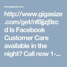 """http://www.gigasize.com/get/nf8jjzj9zcd Is Facebook Customer Care available in the night? Call now 1-888-514-9993 CustomerServiceforFacebook Facebookcustomerservice Facebookcustomercare FacebookHackedAccount FacebookCustomerserviceNumber facebookcustomercarenumber """"Facebook Customer Care is not limited to only day, you can avail it into night too by making a call at 1-888-514-9993 and get the every possible service like this:-   Round the clock services.   Can be accessed at anytime.   Make…"""