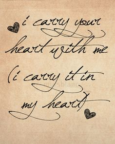 ~ I Carry Your Heart ~  Love the Vintage Look of This - The Almost Messy Script Speaks to Me and Accentuates the Message... Ee Cummings, Grief, Heart Font, Couple Tat, My Heart Quotes, Tattoo Oma, Text Tattoo, Tattoo Pics, Famous Quotes