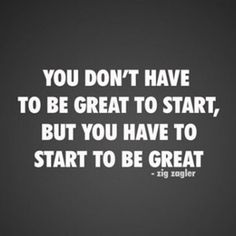 Monday morning motivation: You don't have to be great to start.