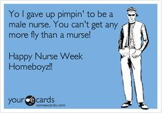 Yo I gave up pimpin' to be a male nurse. You can't get any more fly than a murse! Happy Nurse Week Homeboyz!!