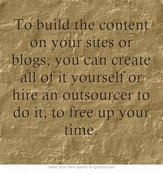 To build the content on your sites or blogs, you can create all of it yourself or hire an outsourcer to do it, to free up your time.