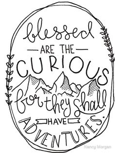 Blessed are the curious, for they shall have adventures.