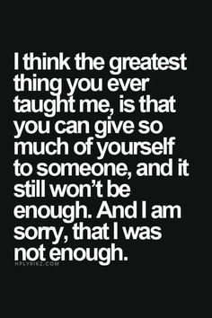 "Top 70 Broken Heart Quotes And Heartbroken Sayings - Page 6 of 7 ""I think the greatest thing you ever taught me, is that you can give so much of yourself to someone, and it still won't be enough. And i am sorry, that I was not enough. Now Quotes, Life Quotes Love, True Quotes, Great Quotes, Quotes To Live By, Motivational Quotes, Inspirational Quotes, You Lost Me Quotes, Passion Quotes"