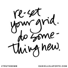 Re-set your grid. Do something new. Subscribe: DanielleLaPorte.com #Truthbomb #Words #Quotes