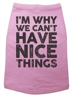 Dog Shirt, I'm Why We Can't Have NICE THINGS, Cute Puppy Tee, Trendy, Cute Dog Shirt, Trendy Dog Tee