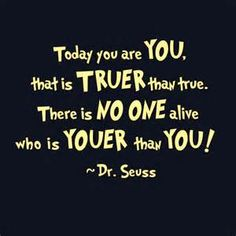 Today you are you that is truer than true. There is no one alive who is youer than you. - Dr. Seuss