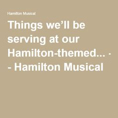 Things we'll be serving at our Hamilton-themed... - Hamilton Musical