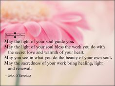 May the light of your soul guide you. May the light of your soul bless the work You do with the secret love and warmth of your heart. May you see in what you do the beauty of your own soul. May the sacredness of your work bring healing, light and renewal #ODonohue #blessing #beauty #guidance #healing #love #light #positivity