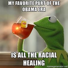 My favorite part of the Obama era Is all the racial healing.