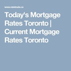 Today's Mortgage Rates Toronto | Current Mortgage Rates  Toronto