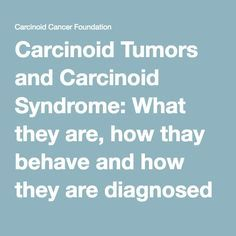 Carcinoid Tumors and Carcinoid Syndrome: What they are, how thay behave and how they are diagnosed - Carcinoid Cancer Foundation