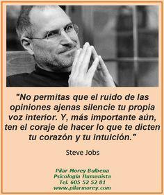 """""""No permitas que el ruido de las opiniones ajenas silencie tu propia voz interior. Y, lo que es más importante, ten el coraje de hacer lo que te dicten tu corazón y tu intuición."""" Steve Jobs"""