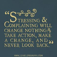 Stressing and complaining will change nothing. Take action, make a change, and never look back. by deeplifequotes, via Flickr