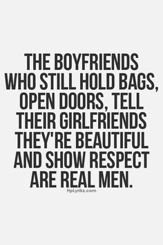 The boyfriends who still hold bags, open doors, tell their girlfriends they're beautiful and show respect are real men. ~Julia Bell ~~~~~~~~~~~~~~~~~~~~~~~~ (Goes for husbands, too~says Laurinda Martin!)