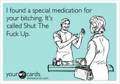 Funny Confession Ecard: I found a special medication for your bitching. It's called Shut The Fuck Up.