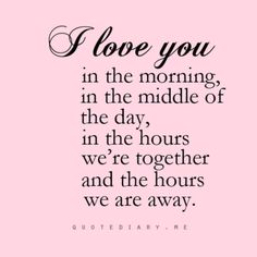 I Love You In The Morning, In The Middle Of The Day, In The Hours We're Together And The Hours We Are Away . . .