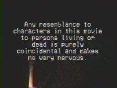 any resemblance to characters in this movie to persons living or dead is purely coincidental and make me nervous