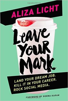 career books for women, Leave Your Mark, Aliza Licht, Drawing invaluable lessons from her experience, Licht shares advice, inspiration, and a healthy dose of real talk in LEAVE YOUR MARK. She delivers personal and professional guidance for people just starting their careers and for people who are well on their way.
