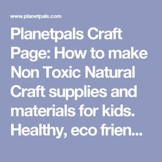 Planetpals Craft Page: How to make Non Toxic Natural Craft supplies and materials for kids. Healthy, eco friendly, green paste, dyes, glue, glitter, clay, paper,paint, play dough, more