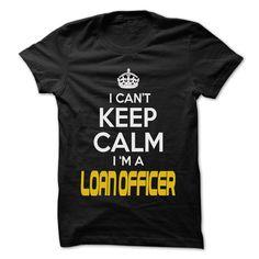 Keep Calm I am ... Loan Officer - Awesome Keep Calm Shi T Shirt, Hoodie, Sweatshirt