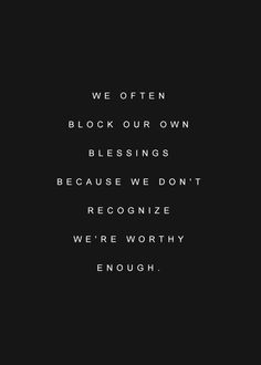 we often block our own blessings because we don't recognize we're worthy enough