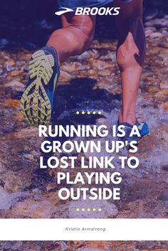 """Running is a grown up's lost link to playing outside"" -Kristin Armstrong 