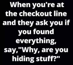 Are you hiding stuff ? madamlebrun fun funny humor hilarious when you are at the checkout line and they ask you if you found everything say why are you hiding stuff Family Quotes Love, Quotes To Live By, Funny Jokes, Funny Stuff, Hilarious Quotes, Funny Laugh, Fun Funny, Quotes About Strength In Hard Times, Funny Signs