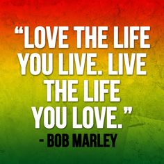 Love the life you live. Live the life you love. - Bob Marley #inspiration #music #youth