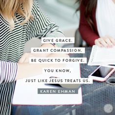 Father, may I respond with quick compassion and total forgiveness when someone admits their fault. Just like You did with me. In Jesus' Name, Amen. - Karen Ehman