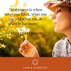 """Happiness is when what you think, what you say, and what you do are in harmony."" -Mahatma Gandh"