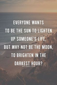 Why not be the moon? I want to be the moon in someones life!