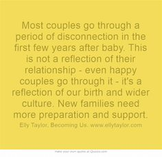 Most couples go through a period of disconnection in the first few years after baby. This is not a reflection of their relationship - even happy couples go through it - it's a reflection of our birth and wider culture. New families need more preparation and support.