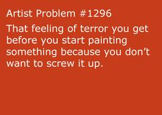 artist-problems: Submitted by: fightthereality [ feeling of terror you get before you start painting something because you don't want to screw it up. Artist Problems, Art Jokes, Artist Quotes, Artist Life, Funny Art, Teenager Posts, Funny Posts, True Stories, Funny Pictures