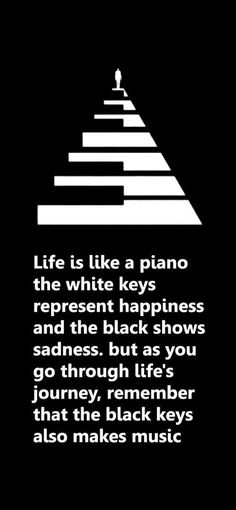 Life is like a piano. The white keys represent happiness… Life is like a piano. The white keys represent happiness and the black shows sadness. But as you go through life's journey, remember that the black keys also make music. Great Quotes, Quotes To Live By, Me Quotes, Motivational Quotes, Music Quotes Deep, Quotes About Music, Piano Quotes, Inspirational Quotes Music, Qoutes