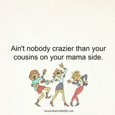 Lessons Learned in LifeCrazy cousins. - Lessons Learned in Life Crazy Sayings, Crazy Quotes