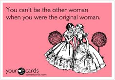 You can't be the other woman when you were the original woman.